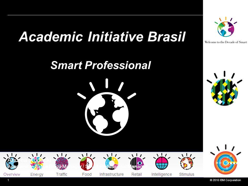 © 2010 IBM Corporation1 Academic Initiative Brasil Smart Professional Andrea Rodacki Academic Initiative Brazil Manager / Smart Professional Manager arodacki@br.ibm.com