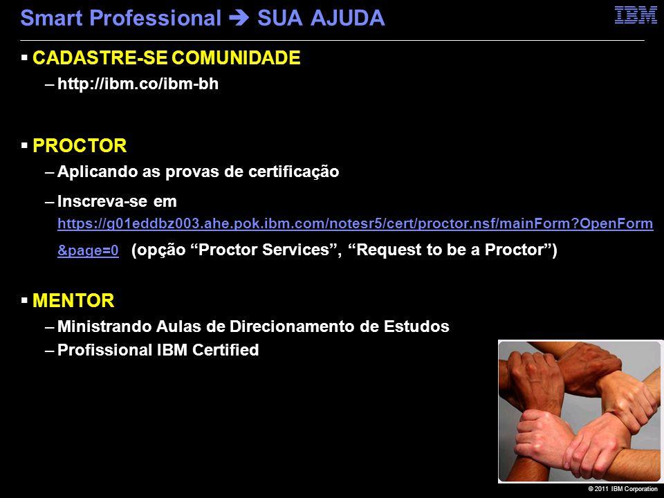 © 2011 IBM Corporation Smart Professional  SUA AJUDA  CADASTRE-SE COMUNIDADE –http://ibm.co/ibm-bh  PROCTOR –Aplicando as provas de certificação –Inscreva-se em https://g01eddbz003.ahe.pok.ibm.com/notesr5/cert/proctor.nsf/mainForm?OpenForm &page=0 (opção Proctor Services , Request to be a Proctor ) https://g01eddbz003.ahe.pok.ibm.com/notesr5/cert/proctor.nsf/mainForm?OpenForm &page=0  MENTOR –Ministrando Aulas de Direcionamento de Estudos –Profissional IBM Certified