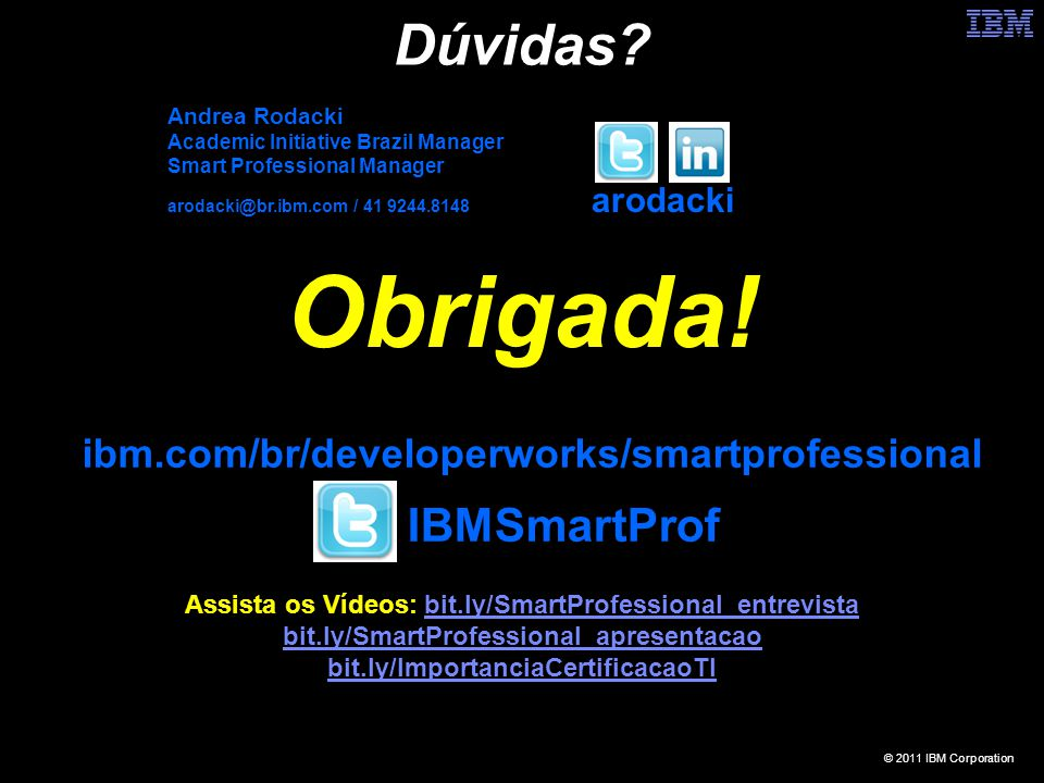 © 2011 IBM Corporation Dúvidas? Obrigada! ibm.com/br/developerworks/smartprofessional Andrea Rodacki Academic Initiative Brazil Manager Smart Professi