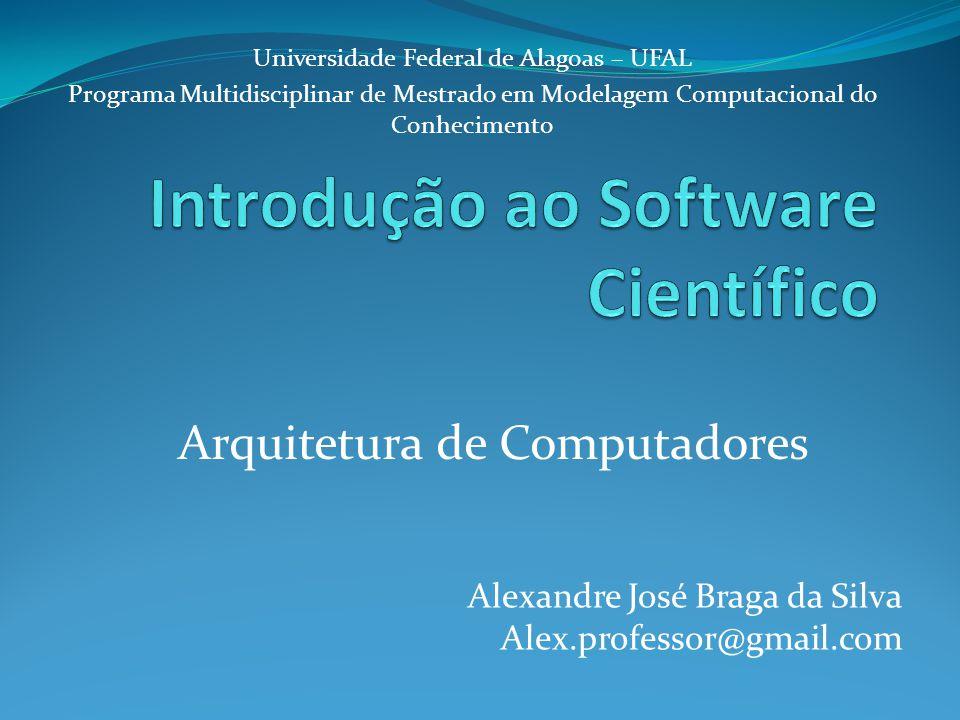 Arquitetura de Computadores Alexandre José Braga da Silva Alex.professor@gmail.com Universidade Federal de Alagoas – UFAL Programa Multidisciplinar de