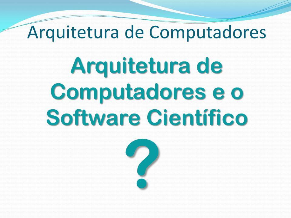 Arquitetura de Computadores Arquitetura de Computadores e o Software Científico ?