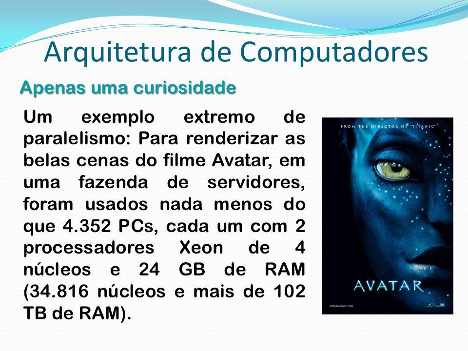 Arquitetura de Computadores Apenas uma curiosidade Um exemplo extremo de paralelismo: Para renderizar as belas cenas do filme Avatar, em uma fazenda d