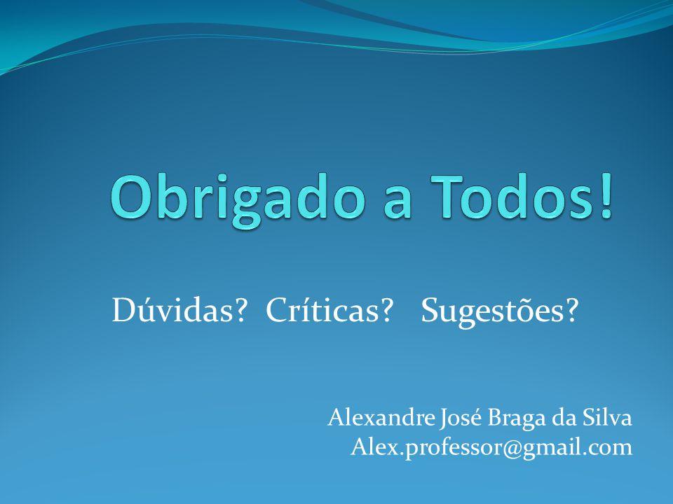 Dúvidas? Críticas? Sugestões? Alexandre José Braga da Silva Alex.professor@gmail.com