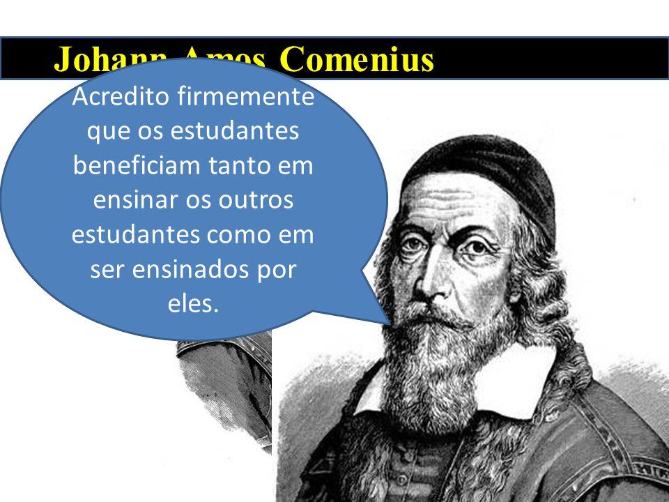 Johann Amos Comenius Acredito firmemente que os estudantes beneficiam tanto em ensinar os outros estudantes como em ser ensinados por eles.
