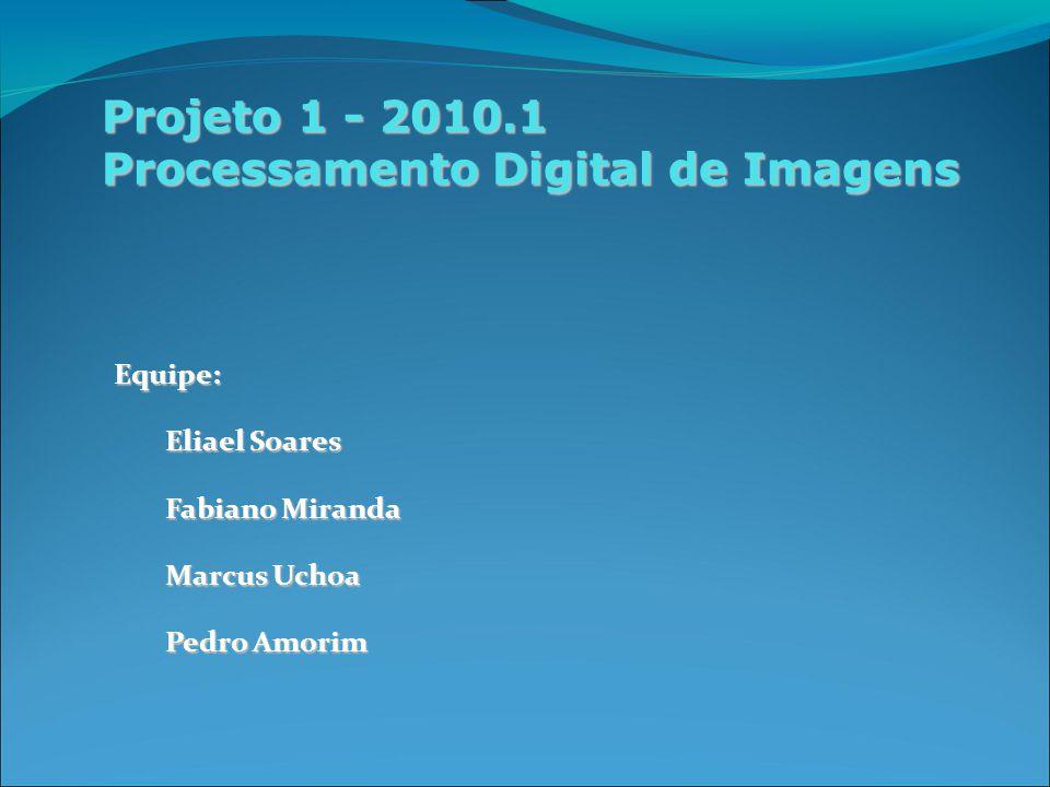 Projeto 1 - 2010.1 Processamento Digital de Imagens Equipe: Eliael Soares Fabiano Miranda Marcus Uchoa Pedro Amorim