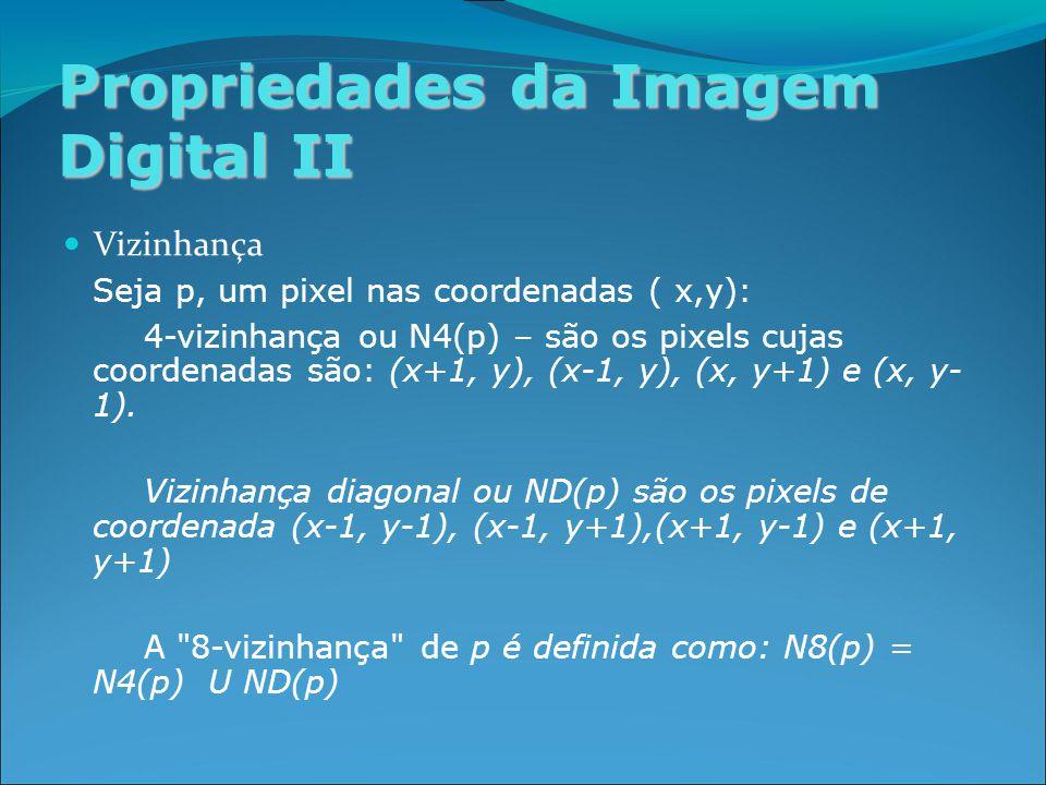 Propriedades da Imagem Digital II Vizinhança Seja p, um pixel nas coordenadas ( x,y): 4-vizinhança ou N4(p) – são os pixels cujas coordenadas são: (x+1, y), (x-1, y), (x, y+1) e (x, y- 1).