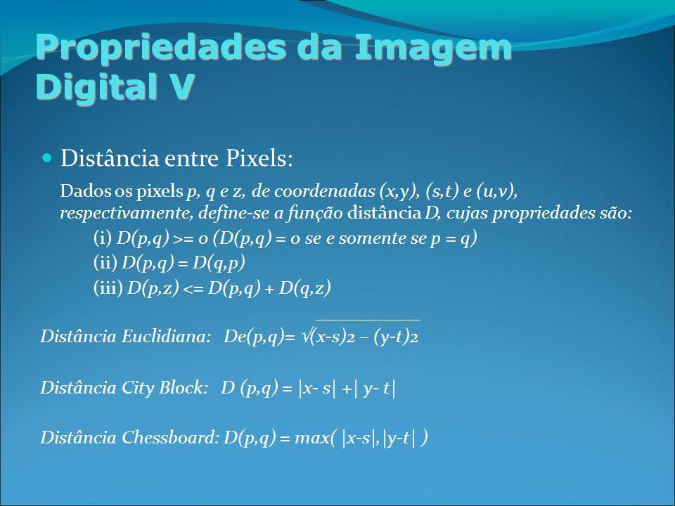 Propriedades da Imagem Digital V Distância entre Pixels: Dados os pixels p, q e z, de coordenadas (x,y), (s,t) e (u,v), respectivamente, define-se a função distância D, cujas propriedades são: (i) D(p,q) >= 0 (D(p,q) = 0 se e somente se p = q) (ii) D(p,q) = D(q,p) (iii) D(p,z) <= D(p,q) + D(q,z) ___________ Distância Euclidiana: De(p,q)= √ (x-s)2 – (y-t)2 Distância City Block: D (p,q) = |x- s| +| y- t| Distância Chessboard: D(p,q) = max( |x-s|,|y-t| )