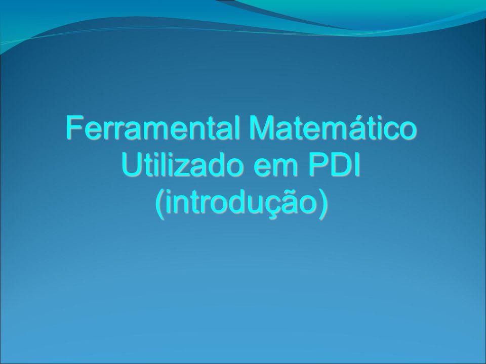 Ferramental Matemático Utilizado em PDI (introdução)