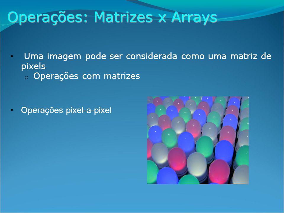 Operações: Matrizes x Arrays Uma imagem pode ser considerada como uma matriz de pixels o Operações com matrizes Operações pixel-a-pixel