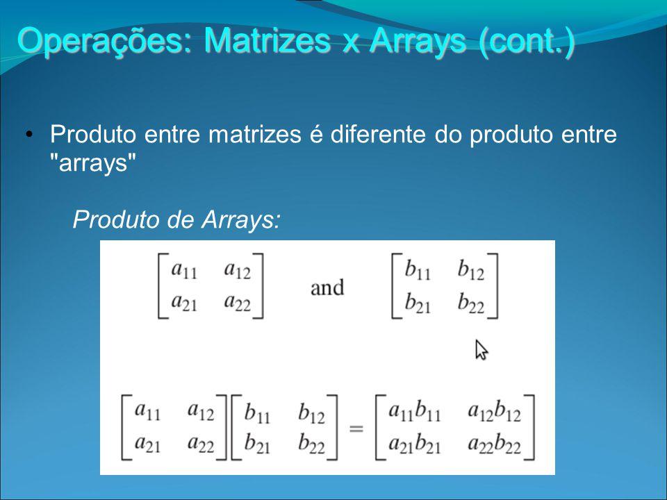 Operações: Matrizes x Arrays (cont.) Produto entre matrizes é diferente do produto entre arrays Produto de Arrays: