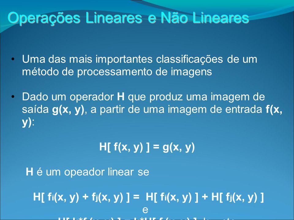 Operações Lineares e Não Lineares Uma das mais importantes classificações de um método de processamento de imagens Dado um operador H que produz uma imagem de saída g(x, y), a partir de uma imagem de entrada f(x, y): H[ f(x, y) ] = g(x, y) H é um opeador linear se H[ f i (x, y) + f j (x, y) ] = H[ f i (x, y) ] + H[ f j (x, y) ] e H[ k*f i (x, y) ] = k*H[ f i (x, y) ], k = cte.