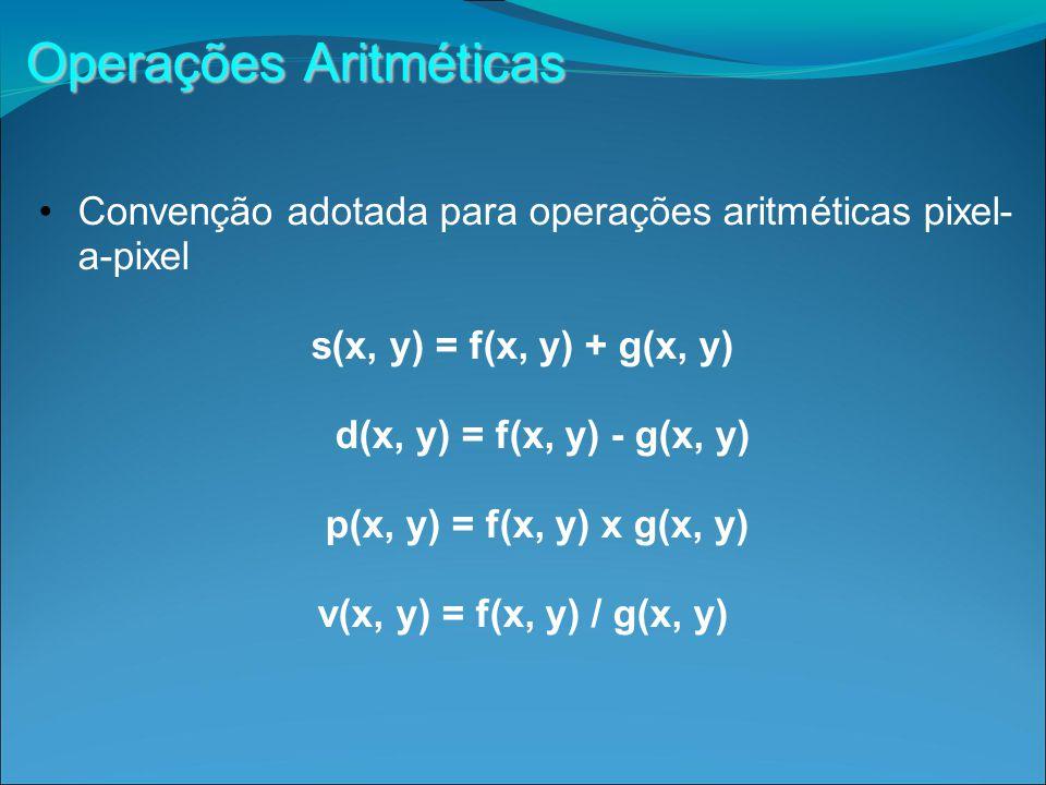 Operações Aritméticas Convenção adotada para operações aritméticas pixel- a-pixel s(x, y) = f(x, y) + g(x, y) d(x, y) = f(x, y) - g(x, y) p(x, y) = f(x, y) x g(x, y) v(x, y) = f(x, y) / g(x, y)