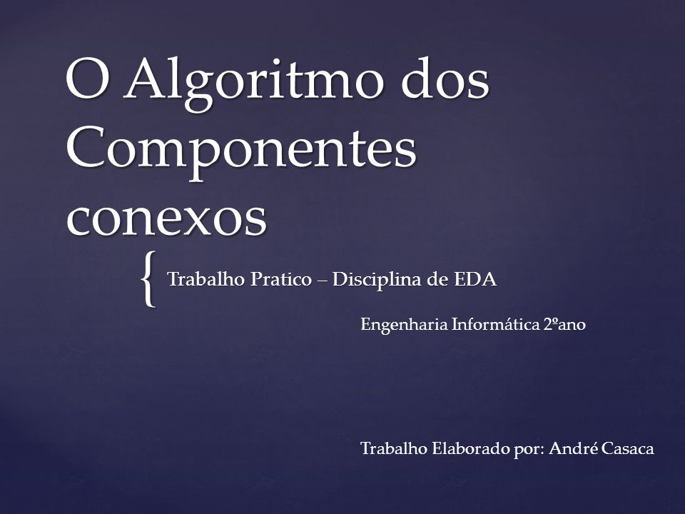 { O Algoritmo dos Componentes conexos Trabalho Pratico – Disciplina de EDA Engenharia Informática 2ºano Trabalho Elaborado por: André Casaca