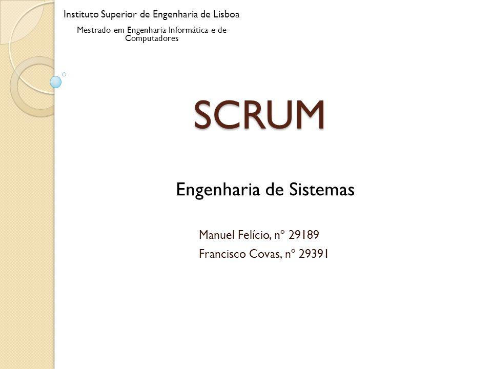 SCRUM Manuel Felício, nº 29189 Francisco Covas, nº 29391 Engenharia de Sistemas Instituto Superior de Engenharia de Lisboa Mestrado em Engenharia Info