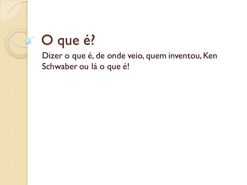 O que é? Dizer o que é, de onde veio, quem inventou, Ken Schwaber ou lá o que é!