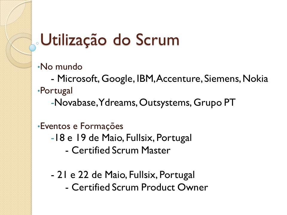 Utilização do Scrum No mundo - Microsoft, Google, IBM, Accenture, Siemens, Nokia Portugal -Novabase, Ydreams, Outsystems, Grupo PT Eventos e Formações -18 e 19 de Maio, Fullsix, Portugal - Certified Scrum Master - 21 e 22 de Maio, Fullsix, Portugal - Certified Scrum Product Owner