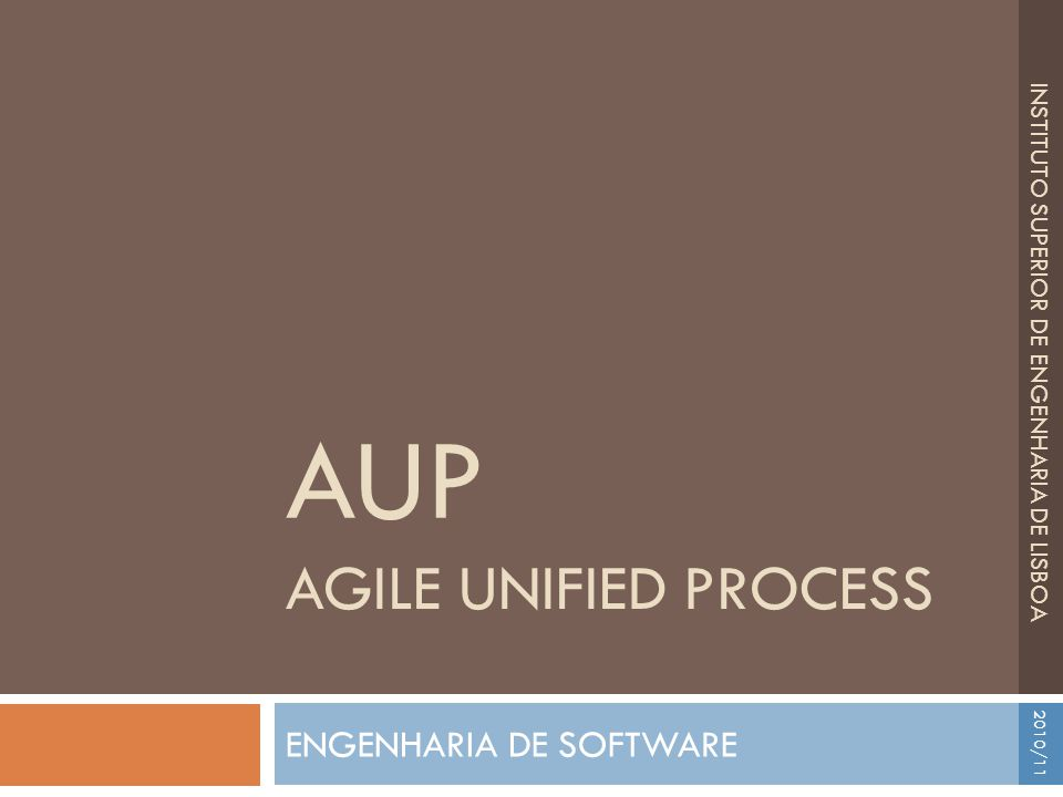 ENGENHARIA DE SOFTWARE AGILE UNIFIED PROCESS AUP INSTITUTO SUPERIOR DE ENGENHARIA DE LISBOA 2010/11