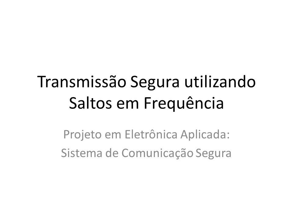 Transmissão Segura utilizando Saltos em Frequência Projeto em Eletrônica Aplicada: Sistema de Comunicação Segura