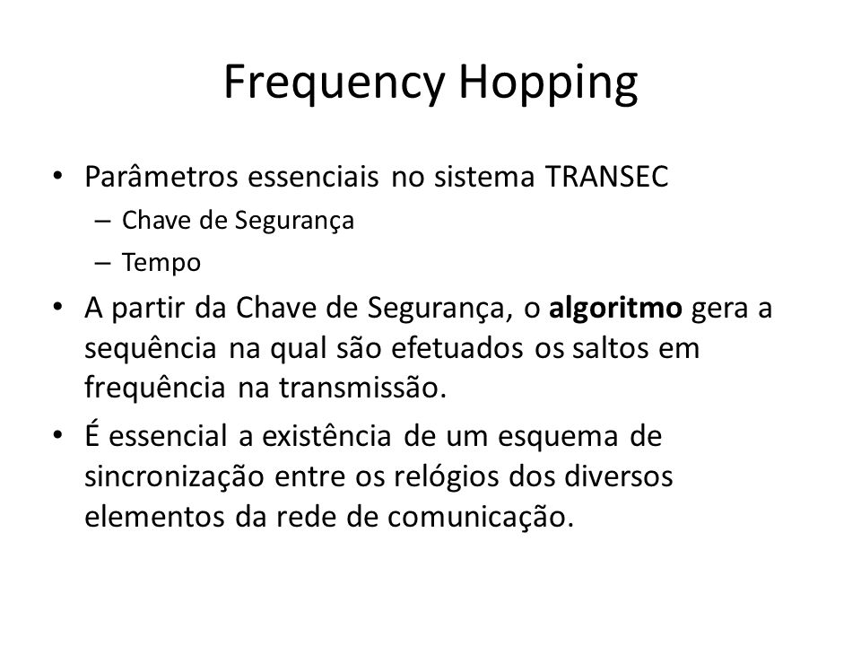 Frequency Hopping Parâmetros essenciais no sistema TRANSEC – Chave de Segurança – Tempo A partir da Chave de Segurança, o algoritmo gera a sequência na qual são efetuados os saltos em frequência na transmissão.