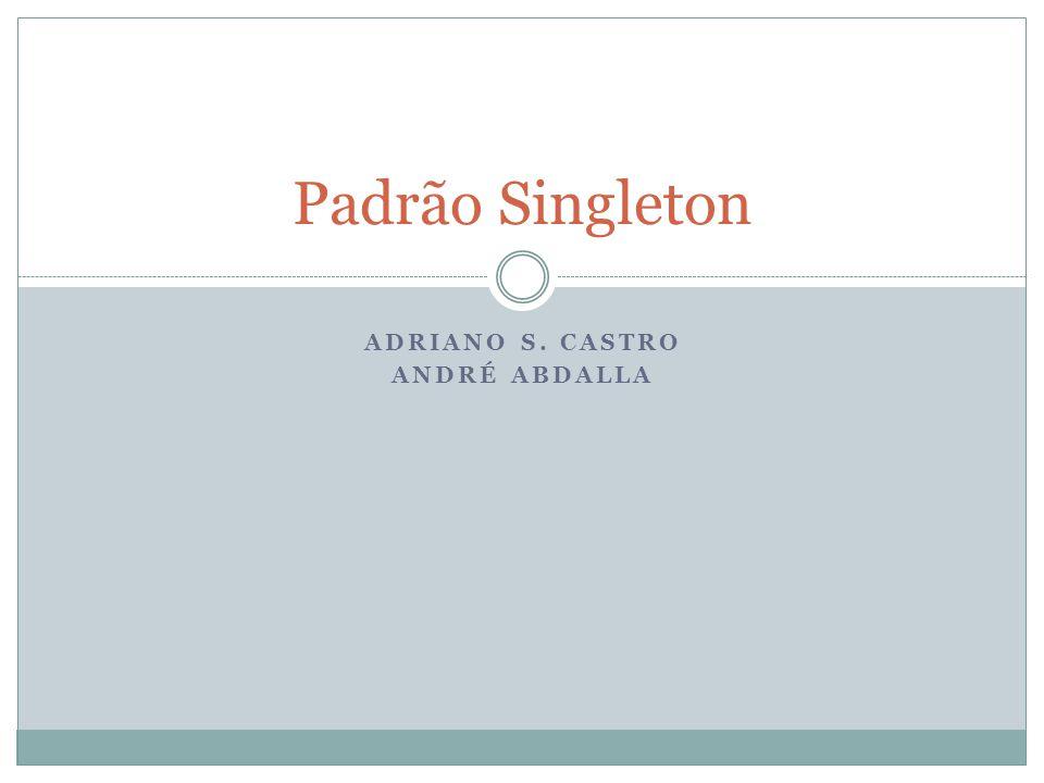 ADRIANO S. CASTRO ANDRÉ ABDALLA Padrão Singleton