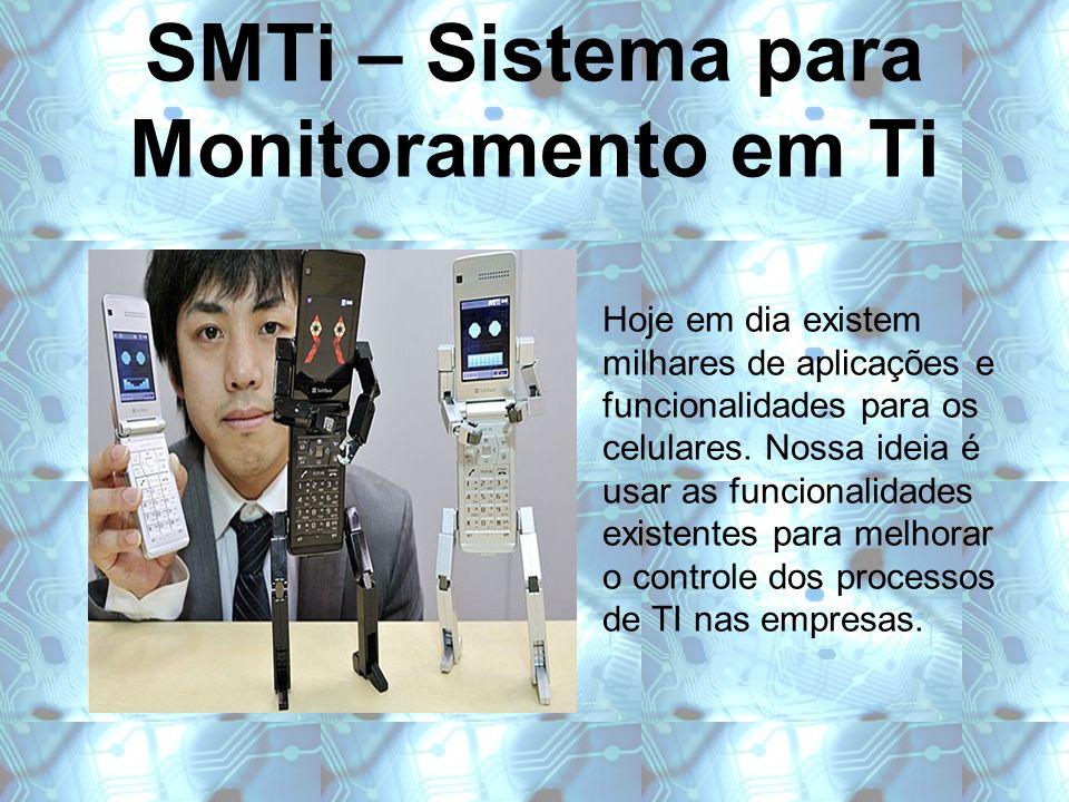 SMTi – Sistema para Monitoramento em Ti Hoje em dia existem milhares de aplicações e funcionalidades para os celulares. Nossa ideia é usar as funciona