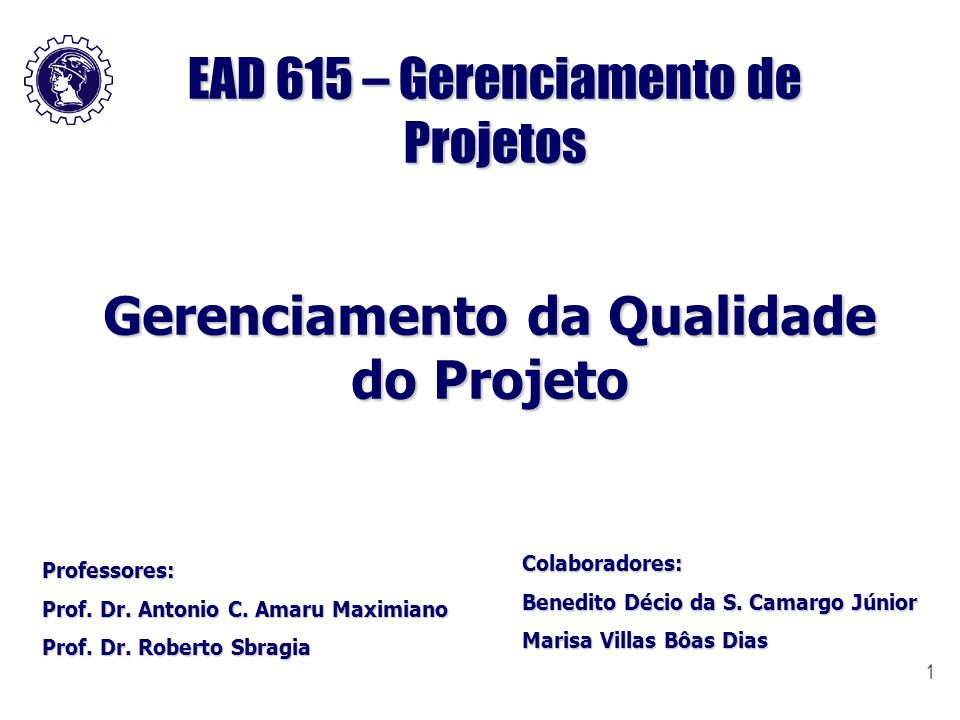 1 EAD 615 – Gerenciamento de Projetos Gerenciamento da Qualidade do Projeto Professores: Prof. Dr. Antonio C. Amaru Maximiano Prof. Dr. Roberto Sbragi