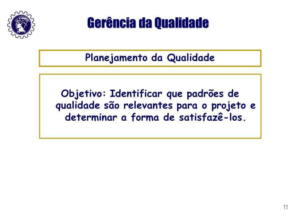 11 Gerência da Qualidade Objetivo: Identificar que padrões de qualidade são relevantes para o projeto e determinar a forma de satisfazê-los. Planejame