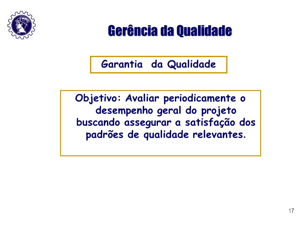17 Gerência da Qualidade Objetivo: Avaliar periodicamente o desempenho geral do projeto buscando assegurar a satisfação dos padrões de qualidade relev