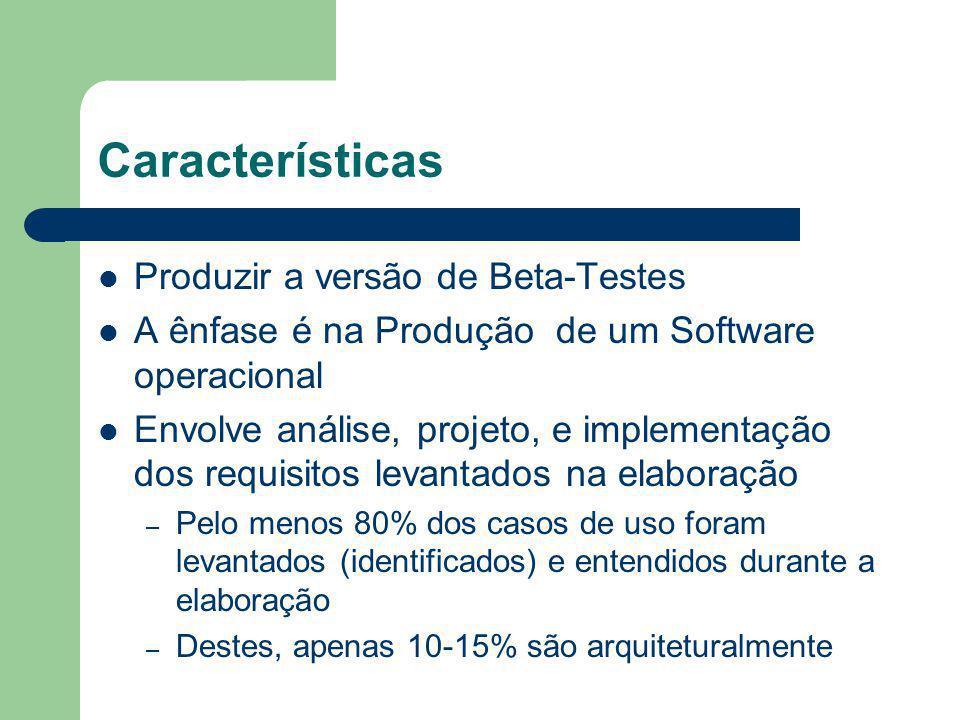 Características Produzir a versão de Beta-Testes A ênfase é na Produção de um Software operacional Envolve análise, projeto, e implementação dos requisitos levantados na elaboração – Pelo menos 80% dos casos de uso foram levantados (identificados) e entendidos durante a elaboração – Destes, apenas 10-15% são arquiteturalmente