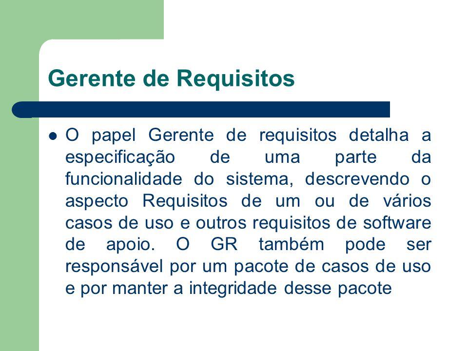 Gerente de Requisitos O papel Gerente de requisitos detalha a especificação de uma parte da funcionalidade do sistema, descrevendo o aspecto Requisito