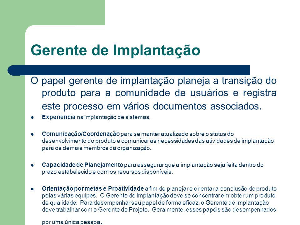Gerente de Implantação O papel gerente de implantação planeja a transição do produto para a comunidade de usuários e registra este processo em vários