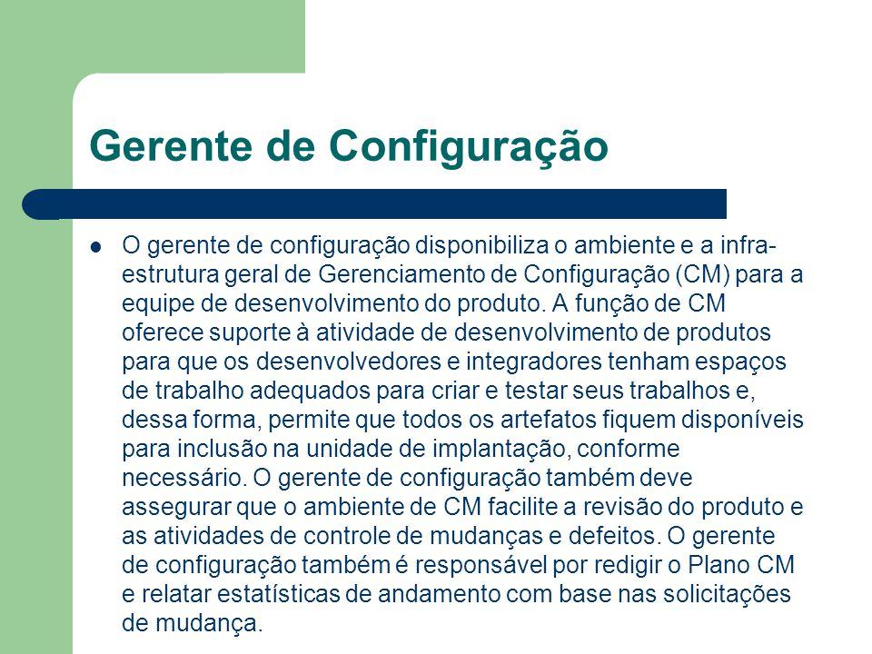 Gerente de Configuração O gerente de configuração disponibiliza o ambiente e a infra- estrutura geral de Gerenciamento de Configuração (CM) para a equ