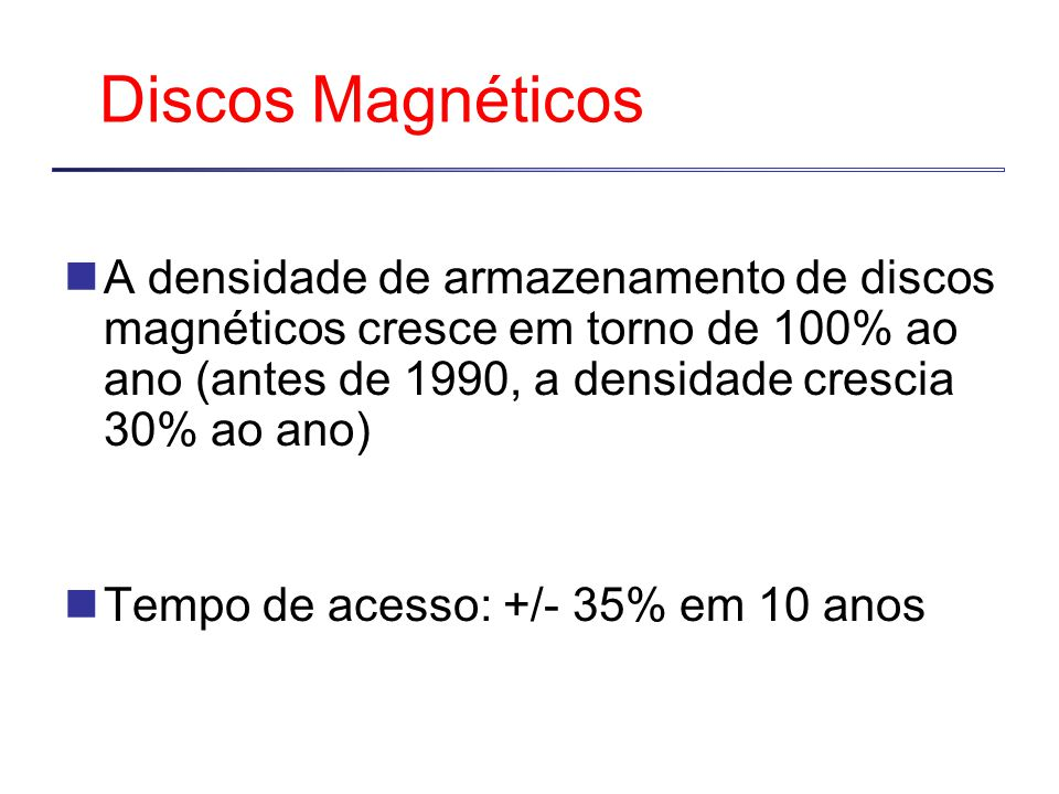 Discos Magnéticos A densidade de armazenamento de discos magnéticos cresce em torno de 100% ao ano (antes de 1990, a densidade crescia 30% ao ano) Tempo de acesso: +/- 35% em 10 anos
