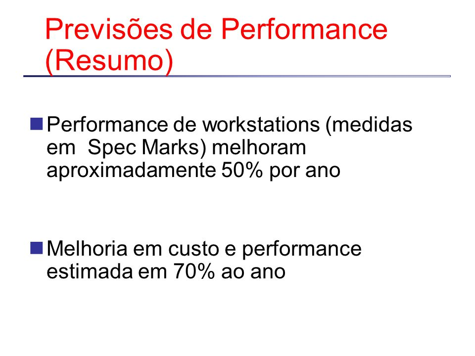 Previsões de Performance (Resumo) Performance de workstations (medidas em Spec Marks) melhoram aproximadamente 50% por ano Melhoria em custo e performance estimada em 70% ao ano