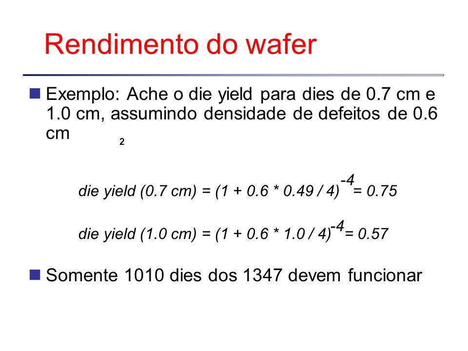 Rendimento do wafer Exemplo: Ache o die yield para dies de 0.7 cm e 1.0 cm, assumindo densidade de defeitos de 0.6 cm Somente 1010 dies dos 1347 devem funcionar 2 die yield (0.7 cm) = (1 + 0.6 * 0.49 / 4) = 0.75 -4 die yield (1.0 cm) = (1 + 0.6 * 1.0 / 4) = 0.57 -4