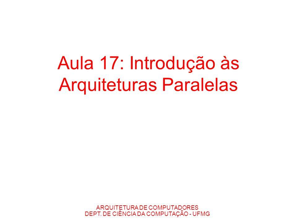ARQUITETURA DE COMPUTADORES DEPT. DE CIÊNCIA DA COMPUTAÇÃO - UFMG Aula 17: Introdução às Arquiteturas Paralelas