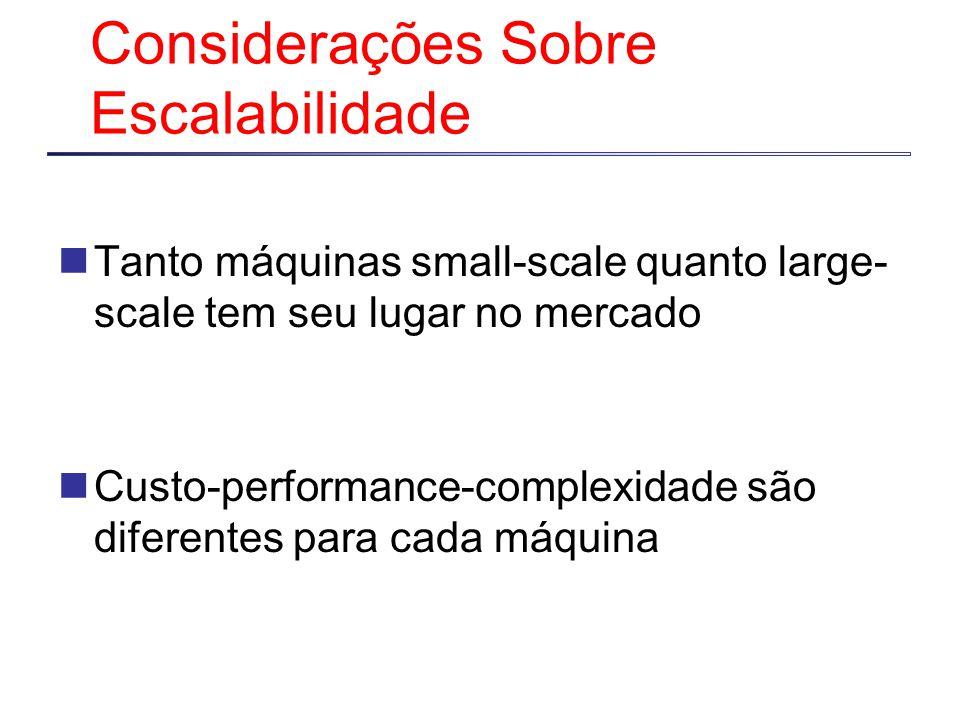 Considerações Sobre Escalabilidade Tanto máquinas small-scale quanto large- scale tem seu lugar no mercado Custo-performance-complexidade são diferentes para cada máquina