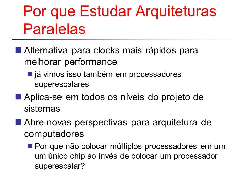 Por que Estudar Arquiteturas Paralelas Alternativa para clocks mais rápidos para melhorar performance já vimos isso também em processadores superescal