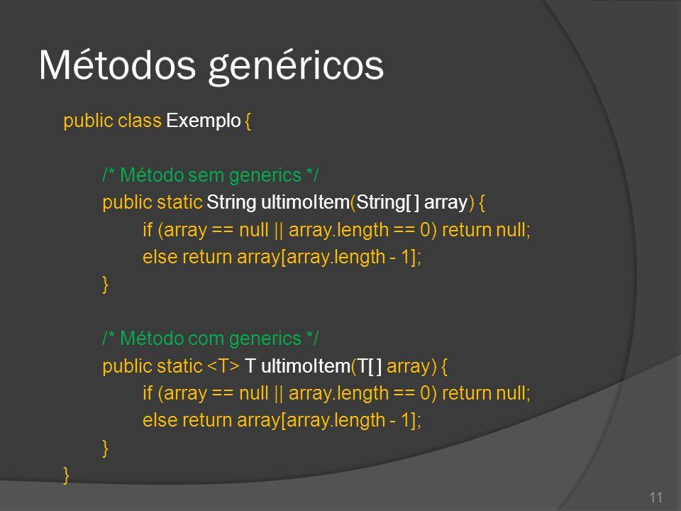 Métodos genéricos public class Exemplo { /* Método sem generics */ public static String ultimoItem(String[ ] array) { if (array == null || array.length == 0) return null; else return array[array.length - 1]; } /* Método com generics */ public static T ultimoItem(T[ ] array) { if (array == null || array.length == 0) return null; else return array[array.length - 1]; } } 11