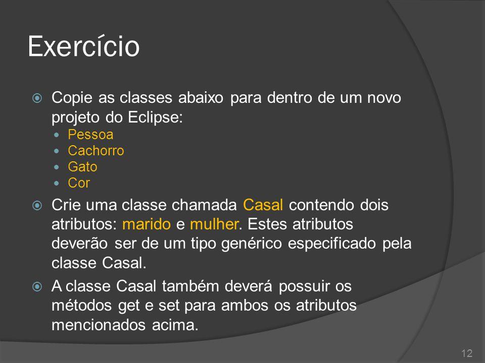 Exercício  Copie as classes abaixo para dentro de um novo projeto do Eclipse: Pessoa Cachorro Gato Cor  Crie uma classe chamada Casal contendo dois atributos: marido e mulher.