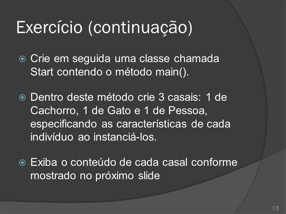 Exercício (continuação)  Crie em seguida uma classe chamada Start contendo o método main().  Dentro deste método crie 3 casais: 1 de Cachorro, 1 de