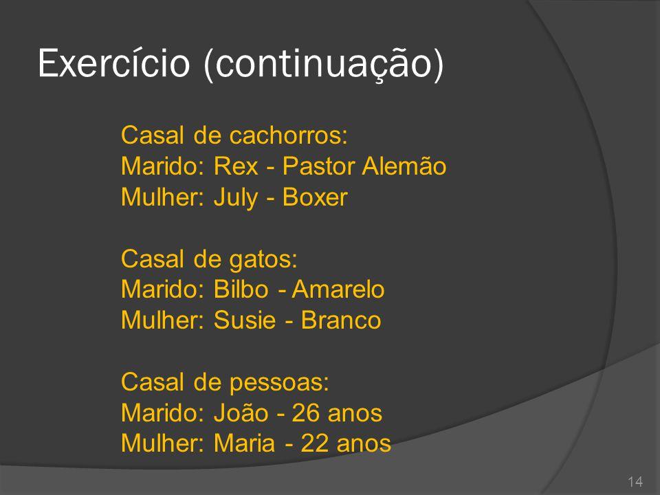Exercício (continuação) Casal de cachorros: Marido: Rex - Pastor Alemão Mulher: July - Boxer Casal de gatos: Marido: Bilbo - Amarelo Mulher: Susie - B