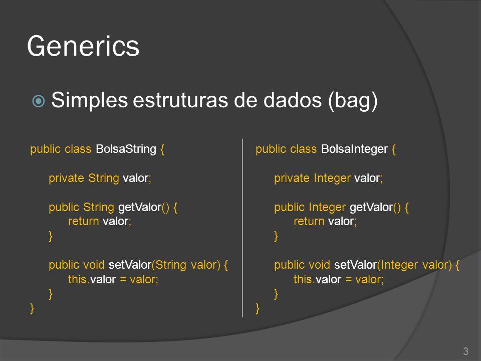 Generics  Simples estruturas de dados (bag) public class BolsaString { private String valor; public String getValor() { return valor; } public void setValor(String valor) { this.valor = valor; } public class BolsaInteger { private Integer valor; public Integer getValor() { return valor; } public void setValor(Integer valor) { this.valor = valor; } 3