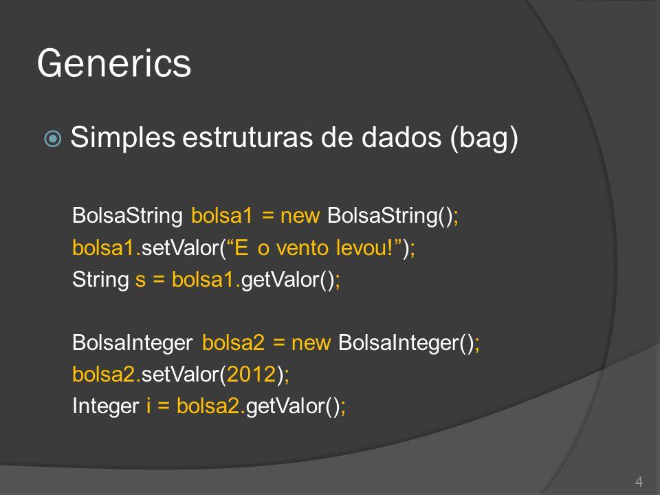 Generics  Simples estruturas de dados (bag) BolsaString bolsa1 = new BolsaString(); bolsa1.setValor( E o vento levou! ); String s = bolsa1.getValor(); BolsaInteger bolsa2 = new BolsaInteger(); bolsa2.setValor(2012); Integer i = bolsa2.getValor(); 4
