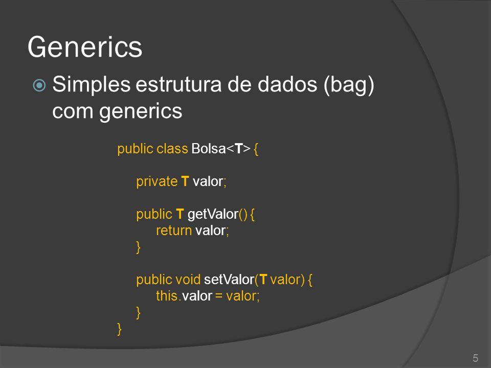 Generics  Simples estrutura de dados (bag) com generics public class Bolsa { private T valor; public T getValor() { return valor; } public void setValor(T valor) { this.valor = valor; } 5