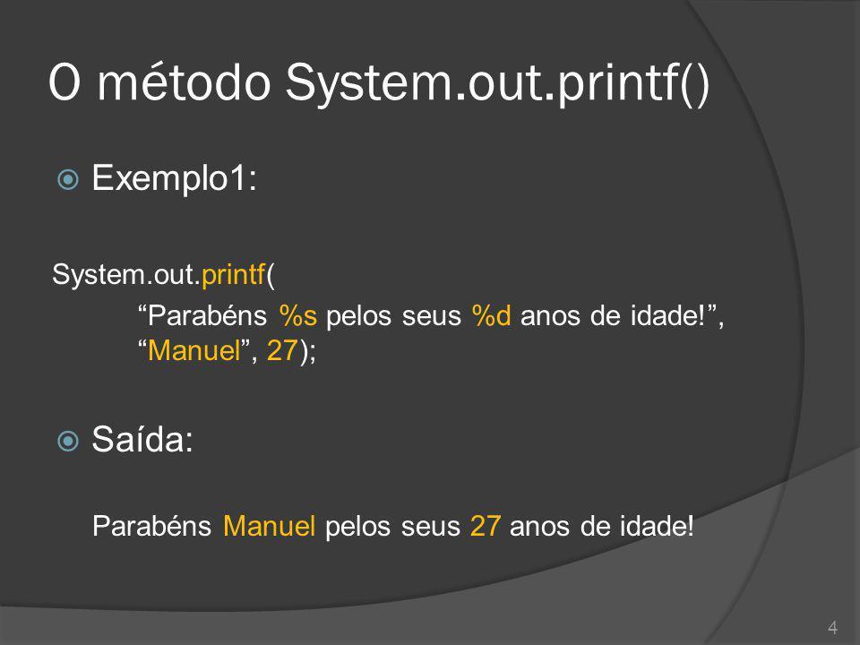 """O método System.out.printf()  Exemplo1: System.out.printf( """"Parabéns %s pelos seus %d anos de idade!"""", """"Manuel"""", 27);  Saída: Parabéns Manuel pelos"""