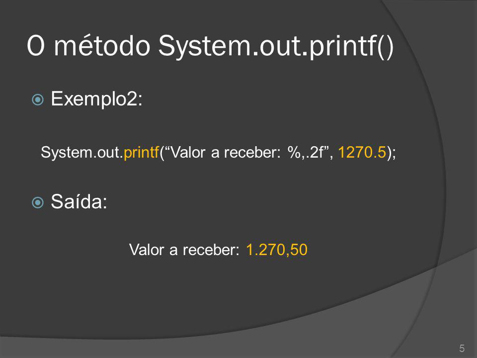 O método System.out.printf()  Exemplo2: System.out.printf( Valor a receber: %,.2f , 1270.5);  Saída: Valor a receber: 1.270,50 5