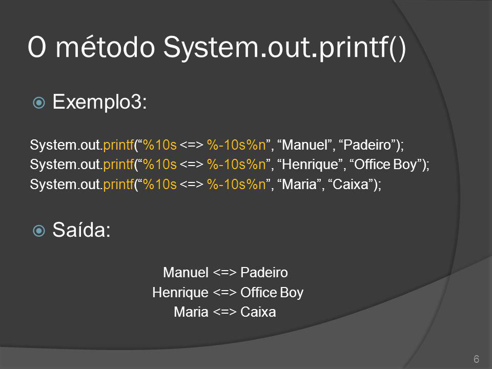 "O método System.out.printf()  Exemplo3: System.out.printf(""%10s %-10s%n"", ""Manuel"", ""Padeiro""); System.out.printf(""%10s %-10s%n"", ""Henrique"", ""Office"