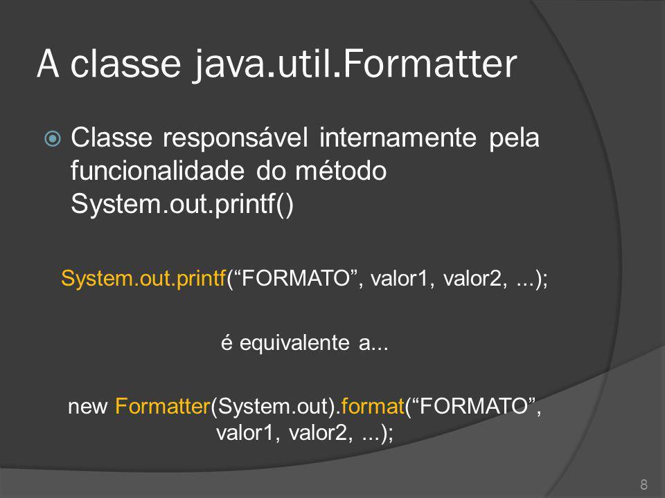 """A classe java.util.Formatter  Classe responsável internamente pela funcionalidade do método System.out.printf() System.out.printf(""""FORMATO"""", valor1,"""