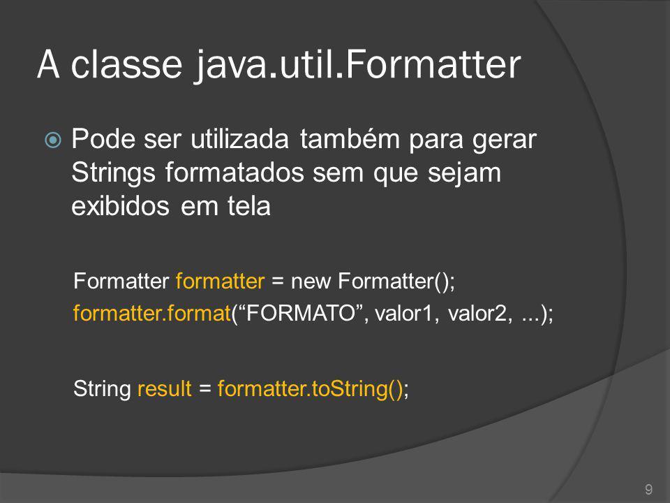 A classe java.util.Formatter  Pode ser utilizada também para gerar Strings formatados sem que sejam exibidos em tela Formatter formatter = new Format